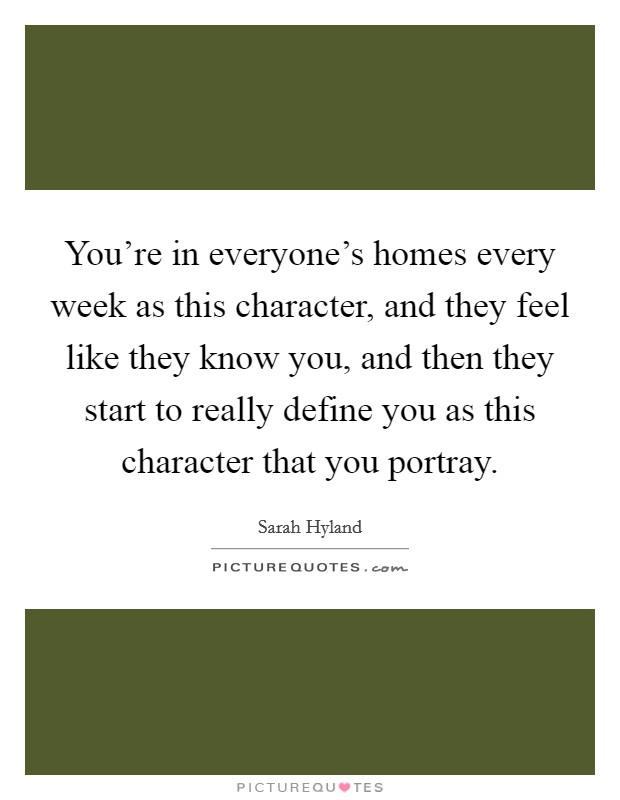 You're in everyone's homes every week as this character, and they feel like they know you, and then they start to really define you as this character that you portray Picture Quote #1