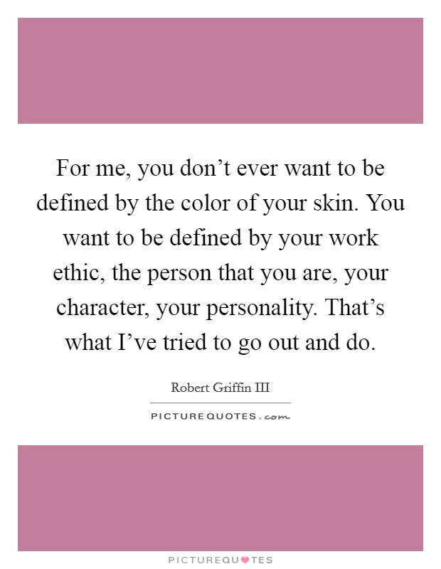 For me, you don't ever want to be defined by the color of your skin. You want to be defined by your work ethic, the person that you are, your character, your personality. That's what I've tried to go out and do Picture Quote #1