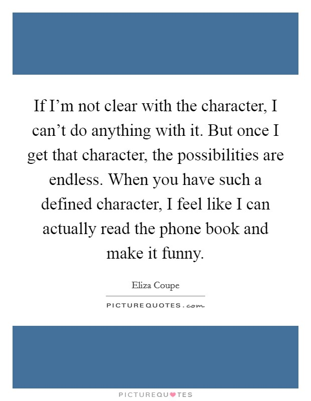 If I'm not clear with the character, I can't do anything with it. But once I get that character, the possibilities are endless. When you have such a defined character, I feel like I can actually read the phone book and make it funny Picture Quote #1