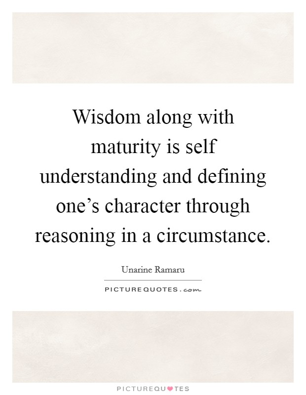 Wisdom along with maturity is self understanding and defining one's character through reasoning in a circumstance. Picture Quote #1