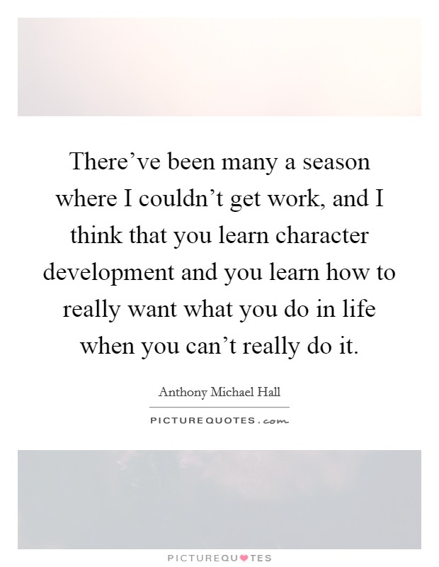 There've been many a season where I couldn't get work, and I think that you learn character development and you learn how to really want what you do in life when you can't really do it Picture Quote #1