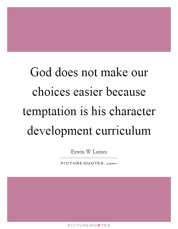 God does not make our choices easier because temptation is his character development curriculum Picture Quote #1