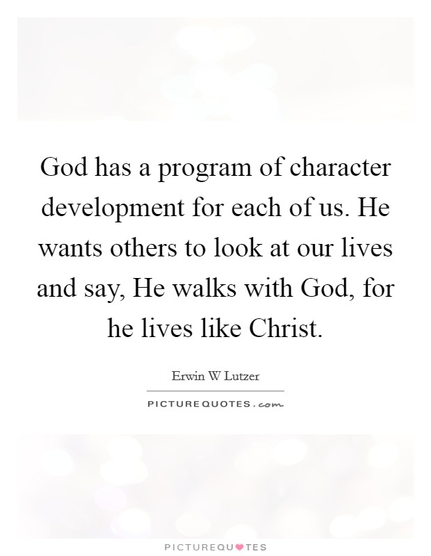 God has a program of character development for each of us. He wants others to look at our lives and say, He walks with God, for he lives like Christ Picture Quote #1