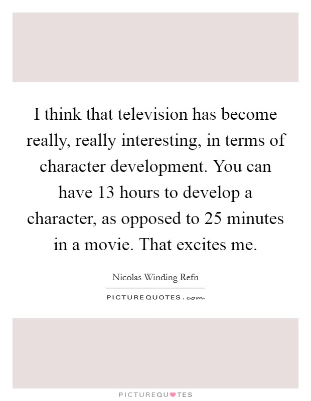 I think that television has become really, really interesting, in terms of character development. You can have 13 hours to develop a character, as opposed to 25 minutes in a movie. That excites me Picture Quote #1