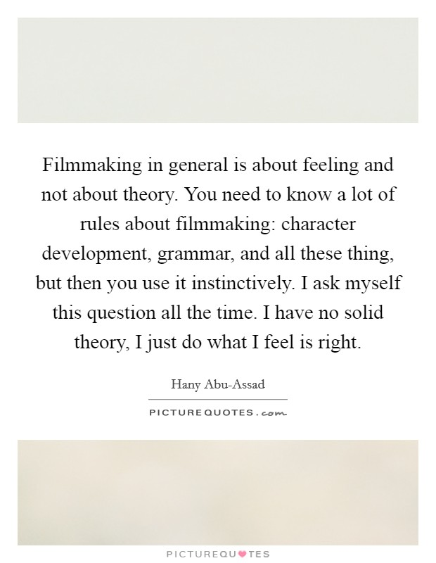 Filmmaking in general is about feeling and not about theory. You need to know a lot of rules about filmmaking: character development, grammar, and all these thing, but then you use it instinctively. I ask myself this question all the time. I have no solid theory, I just do what I feel is right Picture Quote #1