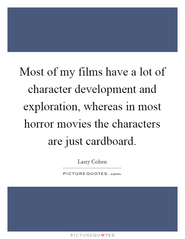 Most of my films have a lot of character development and exploration, whereas in most horror movies the characters are just cardboard Picture Quote #1