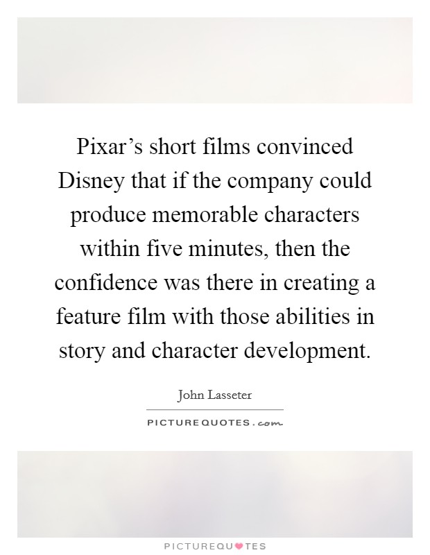 Pixar's short films convinced Disney that if the company could produce memorable characters within five minutes, then the confidence was there in creating a feature film with those abilities in story and character development Picture Quote #1