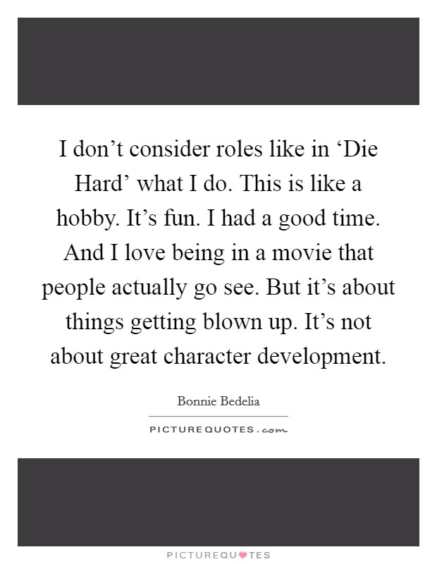 I don't consider roles like in 'Die Hard' what I do. This is like a hobby. It's fun. I had a good time. And I love being in a movie that people actually go see. But it's about things getting blown up. It's not about great character development Picture Quote #1