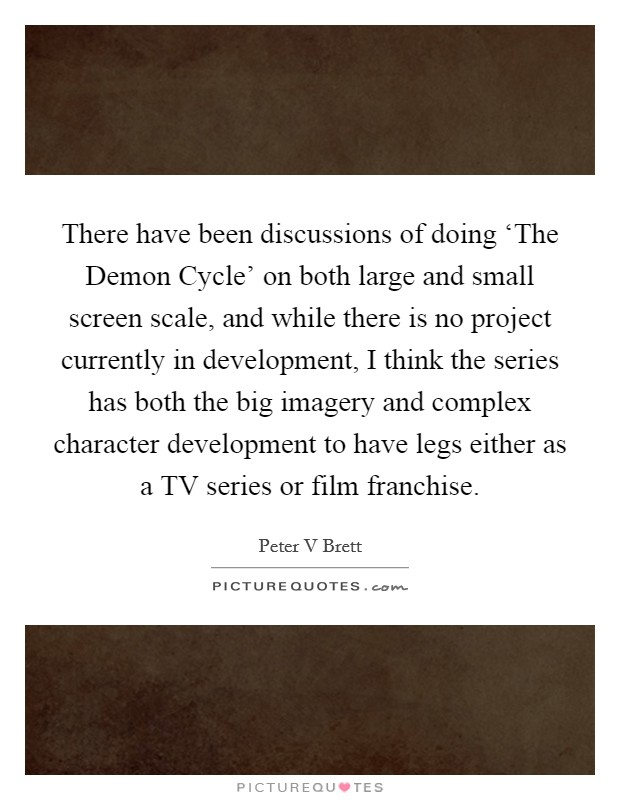 There have been discussions of doing 'The Demon Cycle' on both large and small screen scale, and while there is no project currently in development, I think the series has both the big imagery and complex character development to have legs either as a TV series or film franchise Picture Quote #1