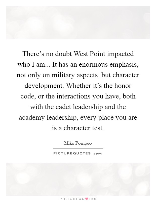 There's no doubt West Point impacted who I am... It has an enormous emphasis, not only on military aspects, but character development. Whether it's the honor code, or the interactions you have, both with the cadet leadership and the academy leadership, every place you are is a character test Picture Quote #1