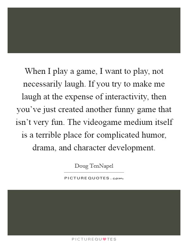 When I play a game, I want to play, not necessarily laugh. If you try to make me laugh at the expense of interactivity, then you've just created another funny game that isn't very fun. The videogame medium itself is a terrible place for complicated humor, drama, and character development Picture Quote #1