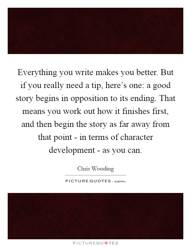 Everything you write makes you better. But if you really need a tip, here's one: a good story begins in opposition to its ending. That means you work out how it finishes first, and then begin the story as far away from that point - in terms of character development - as you can Picture Quote #1