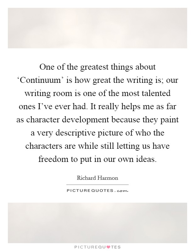 One of the greatest things about 'Continuum' is how great the writing is; our writing room is one of the most talented ones I've ever had. It really helps me as far as character development because they paint a very descriptive picture of who the characters are while still letting us have freedom to put in our own ideas Picture Quote #1