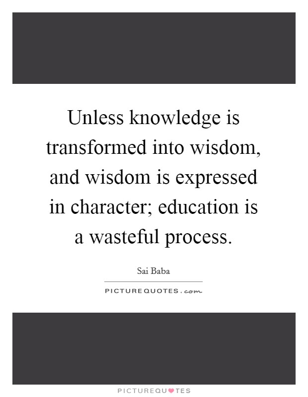 Unless knowledge is transformed into wisdom, and wisdom is expressed in character; education is a wasteful process Picture Quote #1