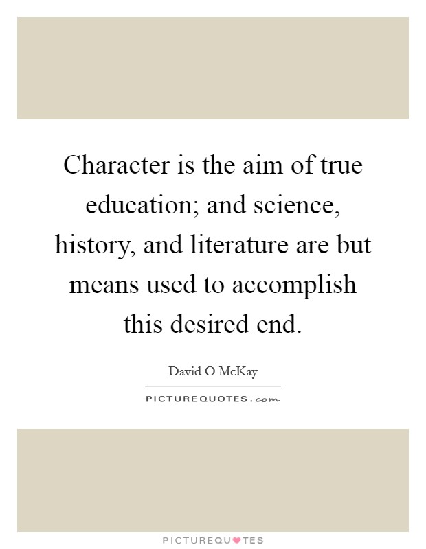 Character is the aim of true education; and science, history, and literature are but means used to accomplish this desired end. Picture Quote #1