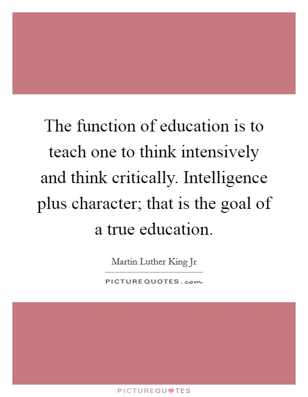 The function of education is to teach one to think intensively and think critically. Intelligence plus character; that is the goal of a true education Picture Quote #1