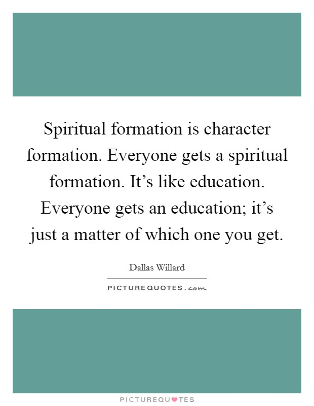 Spiritual formation is character formation. Everyone gets a spiritual formation. It's like education. Everyone gets an education; it's just a matter of which one you get Picture Quote #1