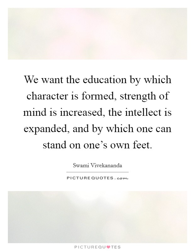 We want the education by which character is formed, strength of mind is increased, the intellect is expanded, and by which one can stand on one's own feet Picture Quote #1