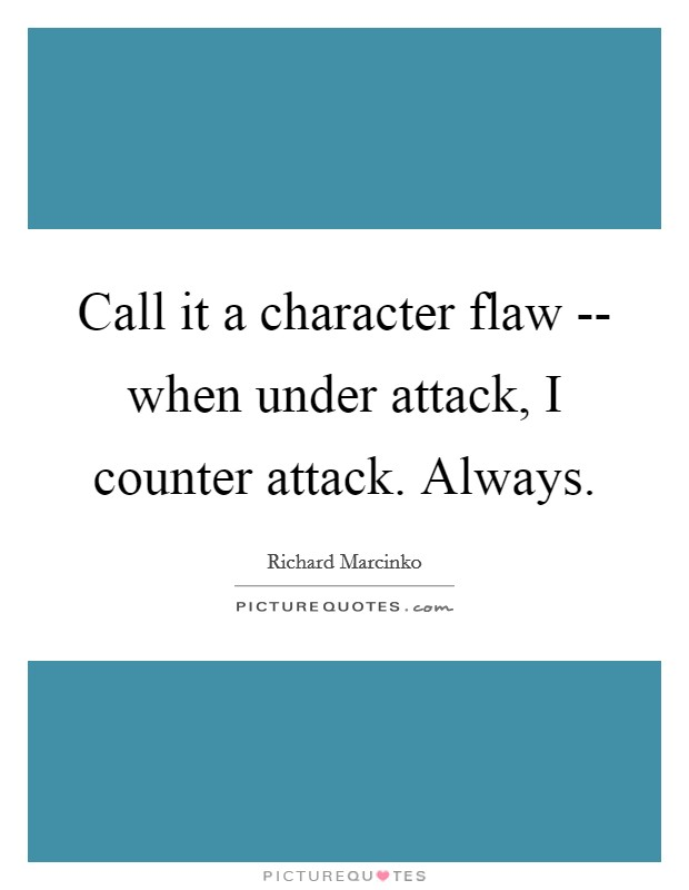 Call it a character flaw -- when under attack, I counter attack. Always Picture Quote #1