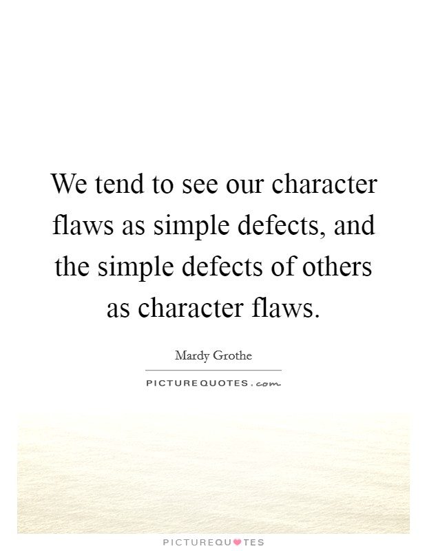 We tend to see our character flaws as simple defects, and the simple defects of others as character flaws Picture Quote #1