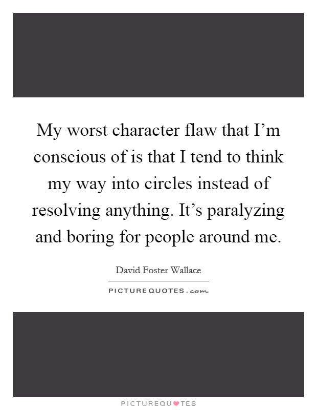 My worst character flaw that I'm conscious of is that I tend to think my way into circles instead of resolving anything. It's paralyzing and boring for people around me Picture Quote #1