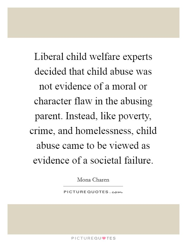 Liberal child welfare experts decided that child abuse was not evidence of a moral or character flaw in the abusing parent. Instead, like poverty, crime, and homelessness, child abuse came to be viewed as evidence of a societal failure Picture Quote #1