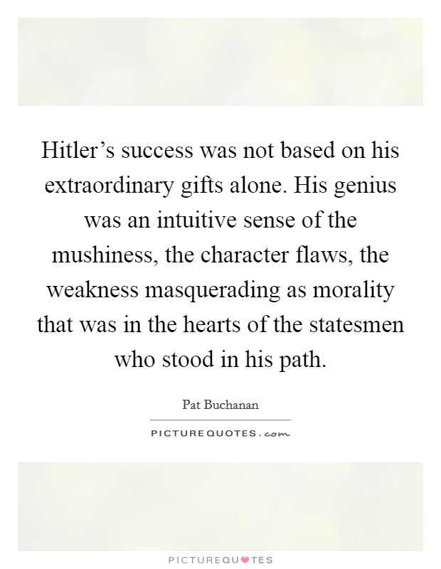 Hitler's success was not based on his extraordinary gifts alone. His genius was an intuitive sense of the mushiness, the character flaws, the weakness masquerading as morality that was in the hearts of the statesmen who stood in his path Picture Quote #1