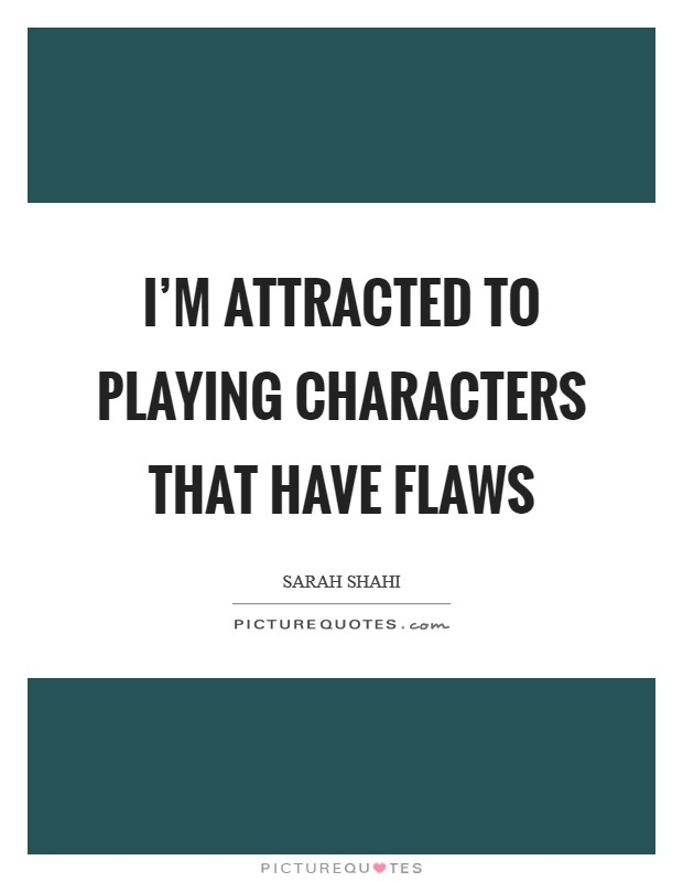 I'm attracted to playing characters that have flaws Picture Quote #1