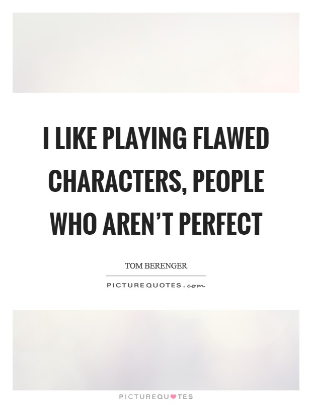 I like playing flawed characters, people who aren't perfect Picture Quote #1
