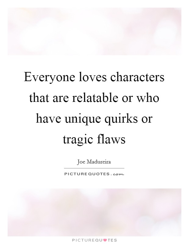 Everyone loves characters that are relatable or who have unique quirks or tragic flaws Picture Quote #1
