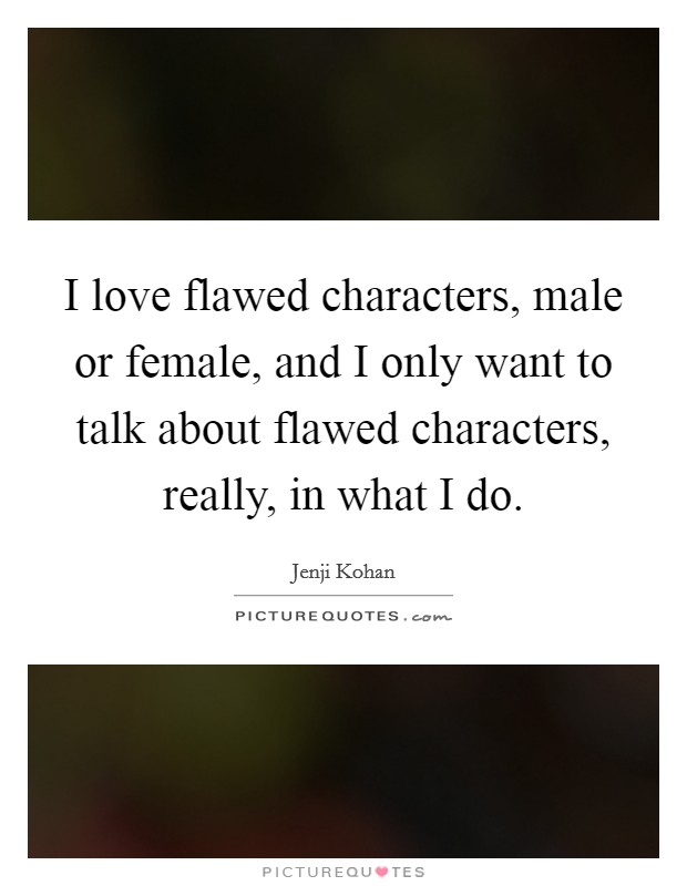I love flawed characters, male or female, and I only want to talk about flawed characters, really, in what I do Picture Quote #1