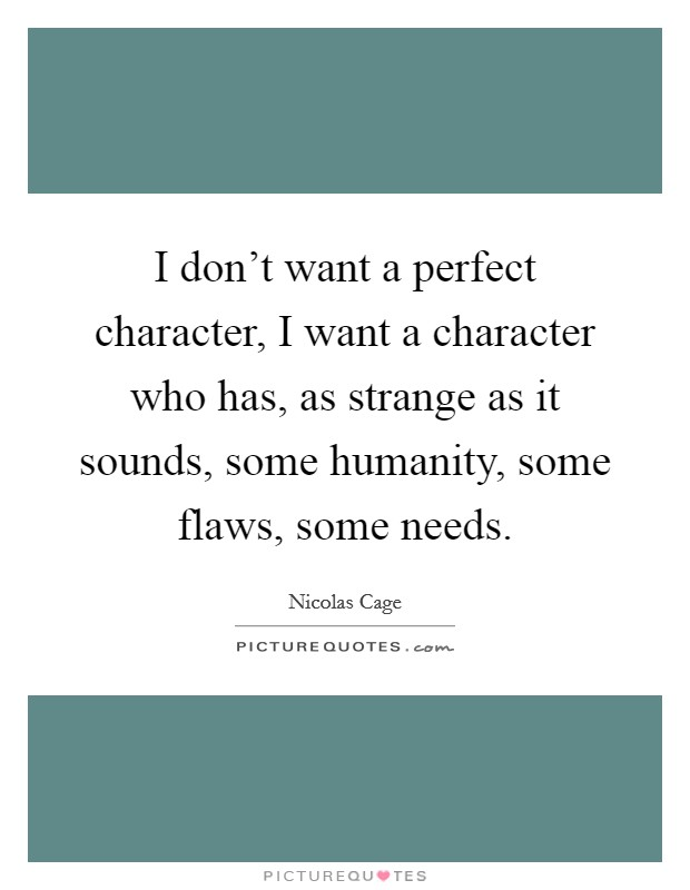I don't want a perfect character, I want a character who has, as strange as it sounds, some humanity, some flaws, some needs Picture Quote #1