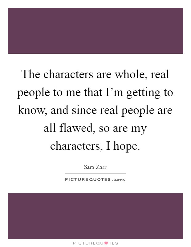 The characters are whole, real people to me that I'm getting to know, and since real people are all flawed, so are my characters, I hope Picture Quote #1