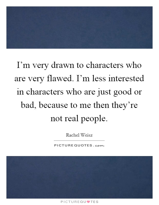 I'm very drawn to characters who are very flawed. I'm less interested in characters who are just good or bad, because to me then they're not real people Picture Quote #1