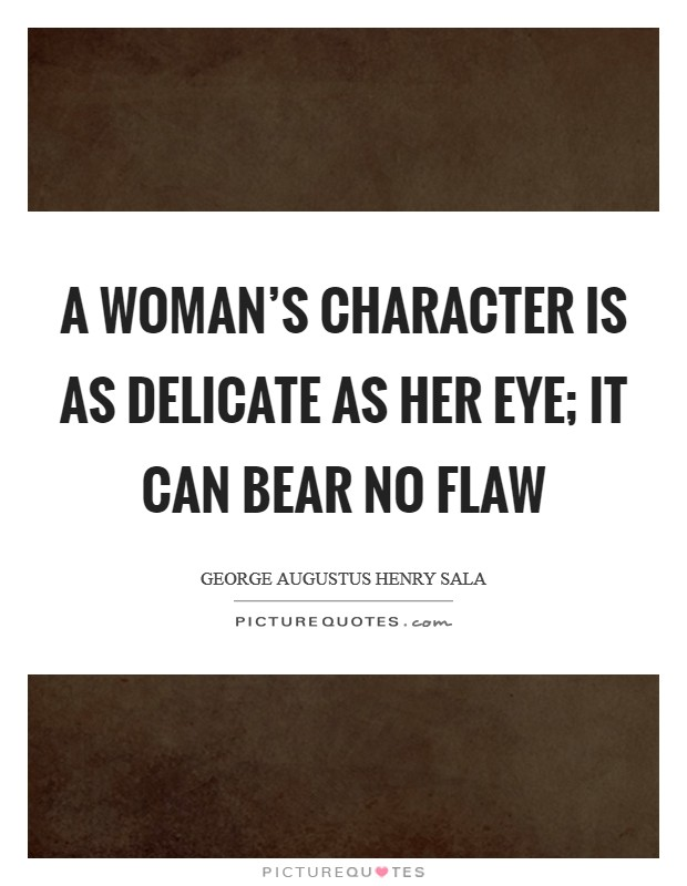 A woman's character is as delicate as her eye; it can bear no flaw Picture Quote #1