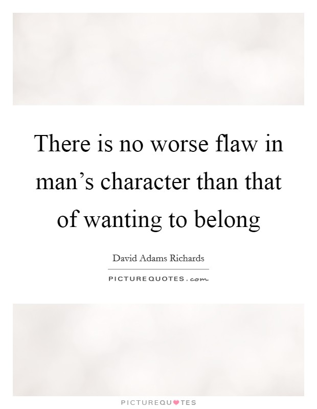 There is no worse flaw in man's character than that of wanting to belong Picture Quote #1