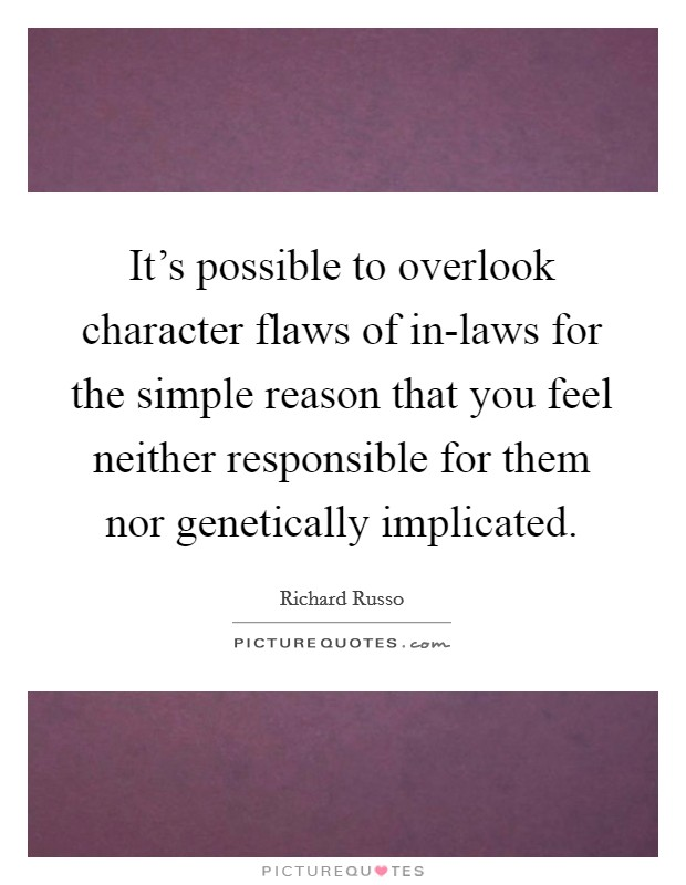 It's possible to overlook character flaws of in-laws for the simple reason that you feel neither responsible for them nor genetically implicated Picture Quote #1