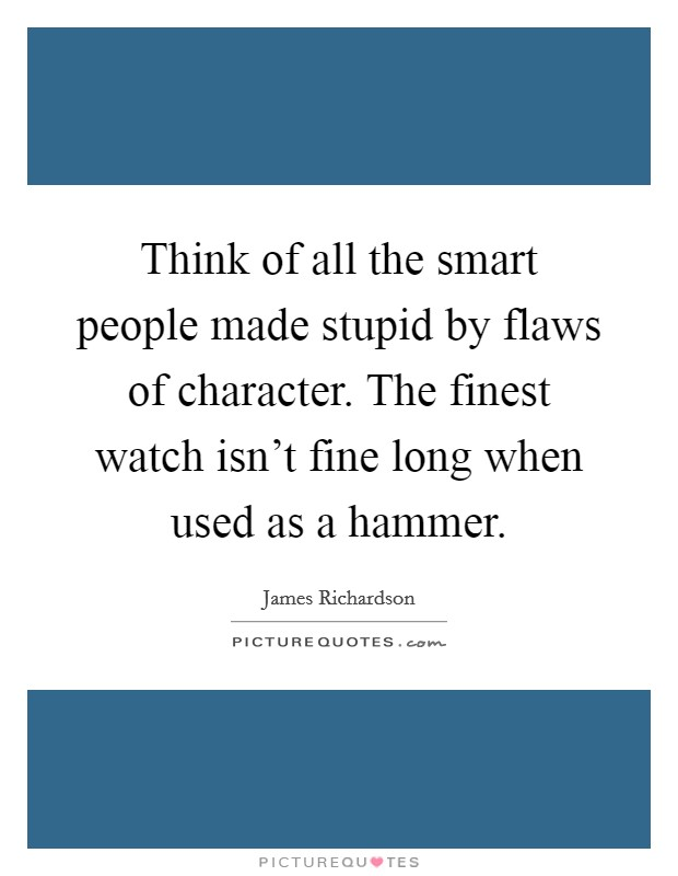 Think of all the smart people made stupid by flaws of character. The finest watch isn't fine long when used as a hammer Picture Quote #1