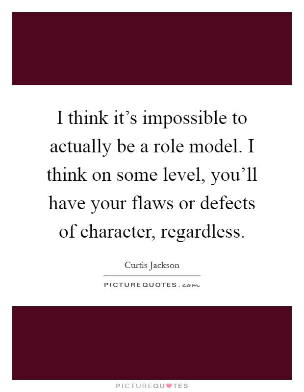 I think it's impossible to actually be a role model. I think on some level, you'll have your flaws or defects of character, regardless Picture Quote #1