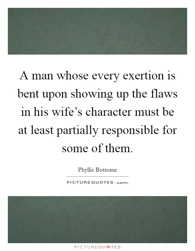 A man whose every exertion is bent upon showing up the flaws in his wife's character must be at least partially responsible for some of them Picture Quote #1