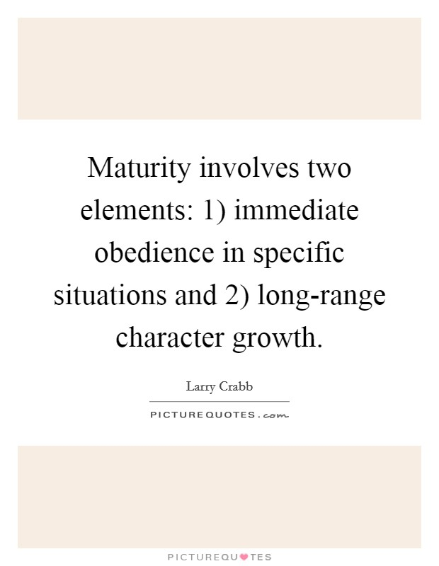 Maturity involves two elements: 1) immediate obedience in specific situations and 2) long-range character growth Picture Quote #1