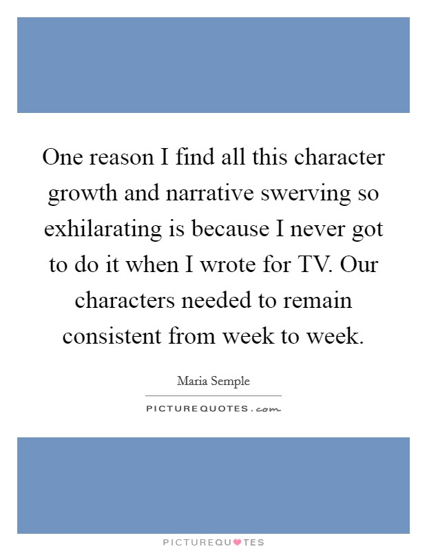 One reason I find all this character growth and narrative swerving so exhilarating is because I never got to do it when I wrote for TV. Our characters needed to remain consistent from week to week Picture Quote #1