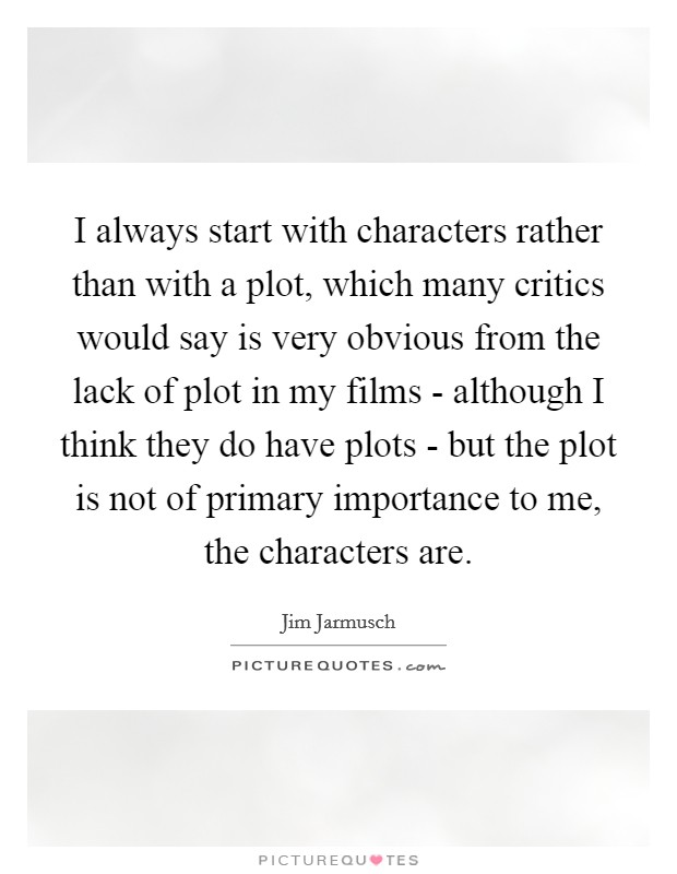 I always start with characters rather than with a plot, which many critics would say is very obvious from the lack of plot in my films - although I think they do have plots - but the plot is not of primary importance to me, the characters are Picture Quote #1
