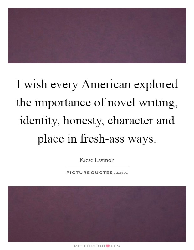 I wish every American explored the importance of novel writing, identity, honesty, character and place in fresh-ass ways Picture Quote #1