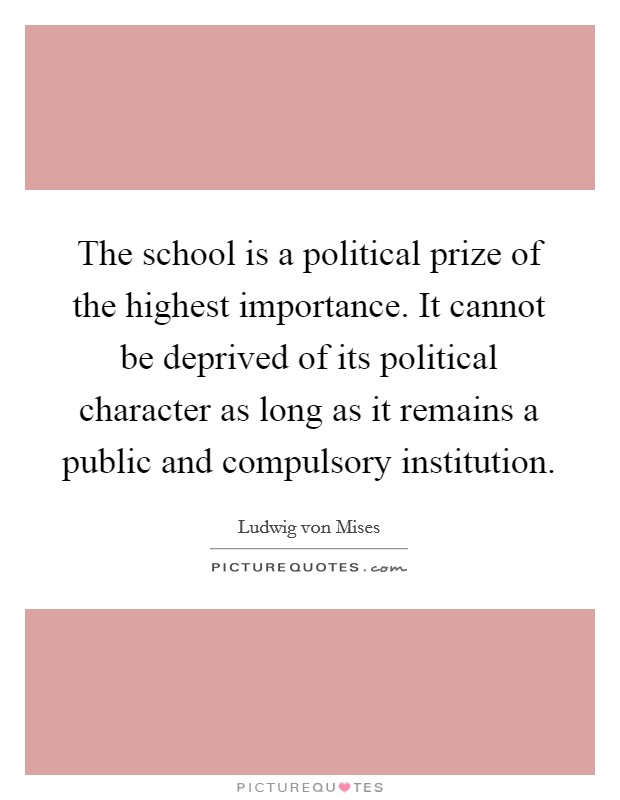 The school is a political prize of the highest importance. It cannot be deprived of its political character as long as it remains a public and compulsory institution Picture Quote #1