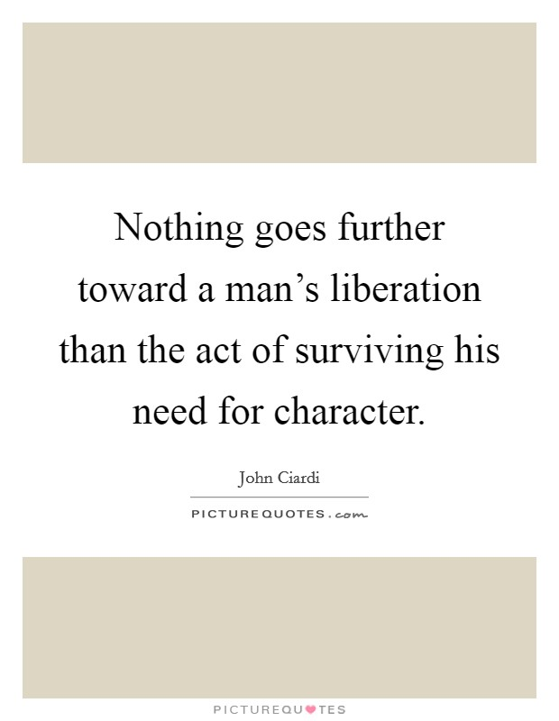 Nothing goes further toward a man's liberation than the act of surviving his need for character Picture Quote #1