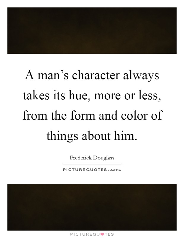 A man's character always takes its hue, more or less, from the form and color of things about him Picture Quote #1
