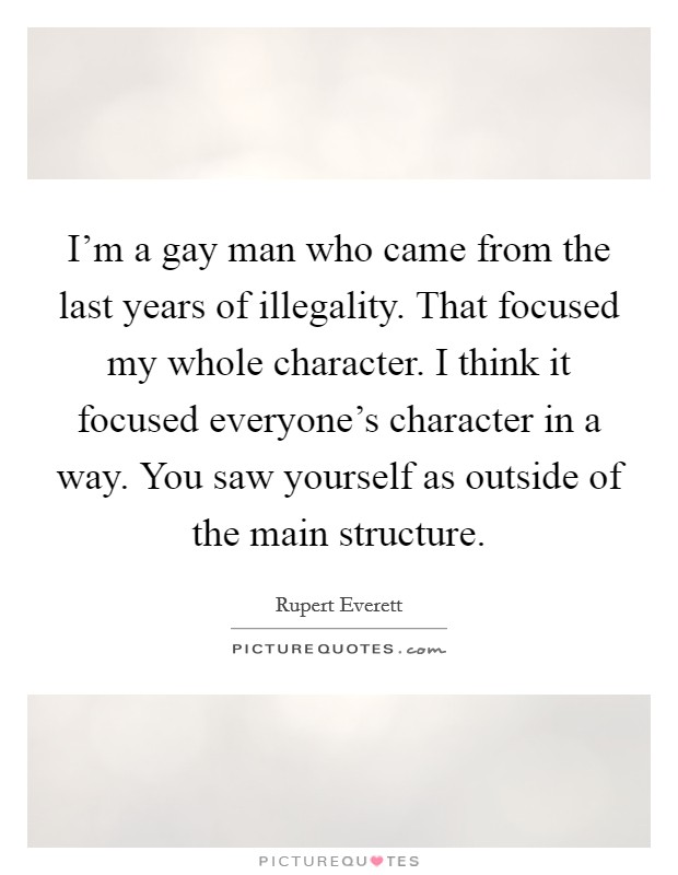 I'm a gay man who came from the last years of illegality. That focused my whole character. I think it focused everyone's character in a way. You saw yourself as outside of the main structure Picture Quote #1