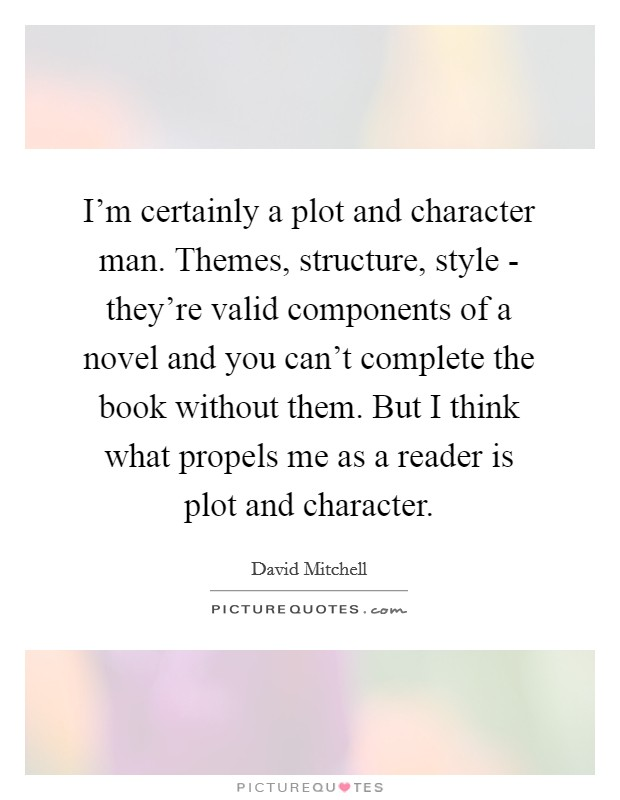 I'm certainly a plot and character man. Themes, structure, style - they're valid components of a novel and you can't complete the book without them. But I think what propels me as a reader is plot and character Picture Quote #1