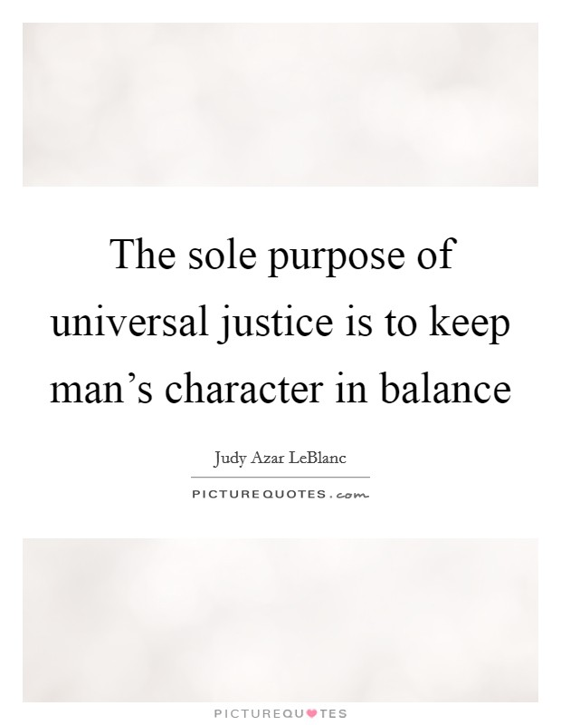 The sole purpose of universal justice is to keep man's character in balance Picture Quote #1
